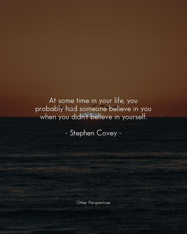 At some time in your life, you probably had someone believe in you when you didn't believe in yourself.